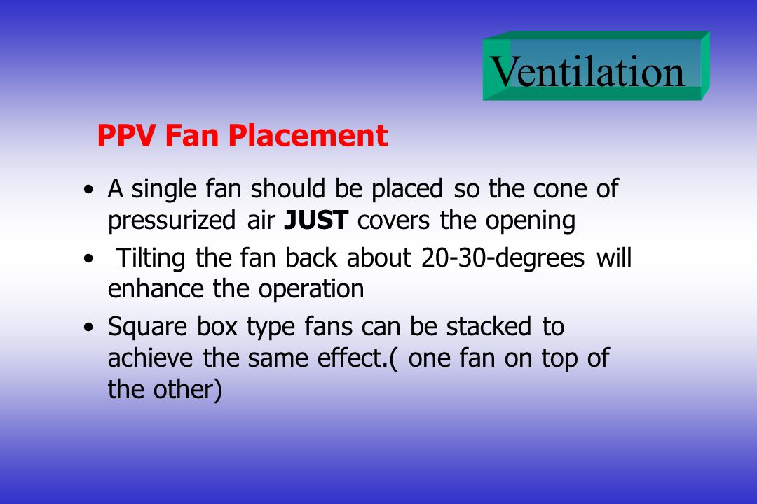 PPV Fan Placement A single fan should be placed so the cone of pressurized air JUST covers the opening.
