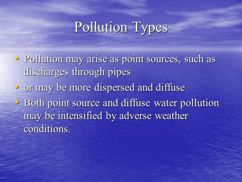 Pollution Types Pollution may arise as point sources, such as discharges through pipes. or may be more dispersed and diffuse.