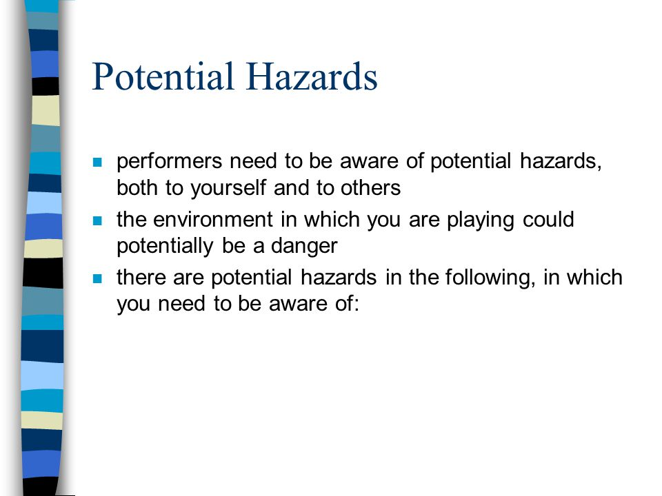Potential Hazards performers need to be aware of potential hazards, both to yourself and to others.