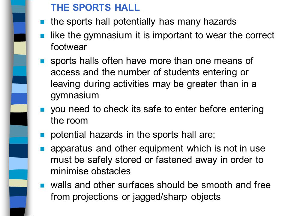 THE SPORTS HALL the sports hall potentially has many hazards. like the gymnasium it is important to wear the correct footwear.
