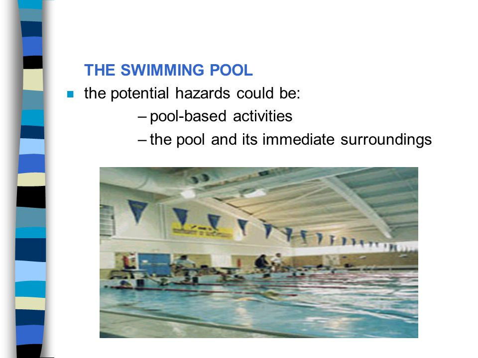 THE SWIMMING POOL the potential hazards could be: pool-based activities.