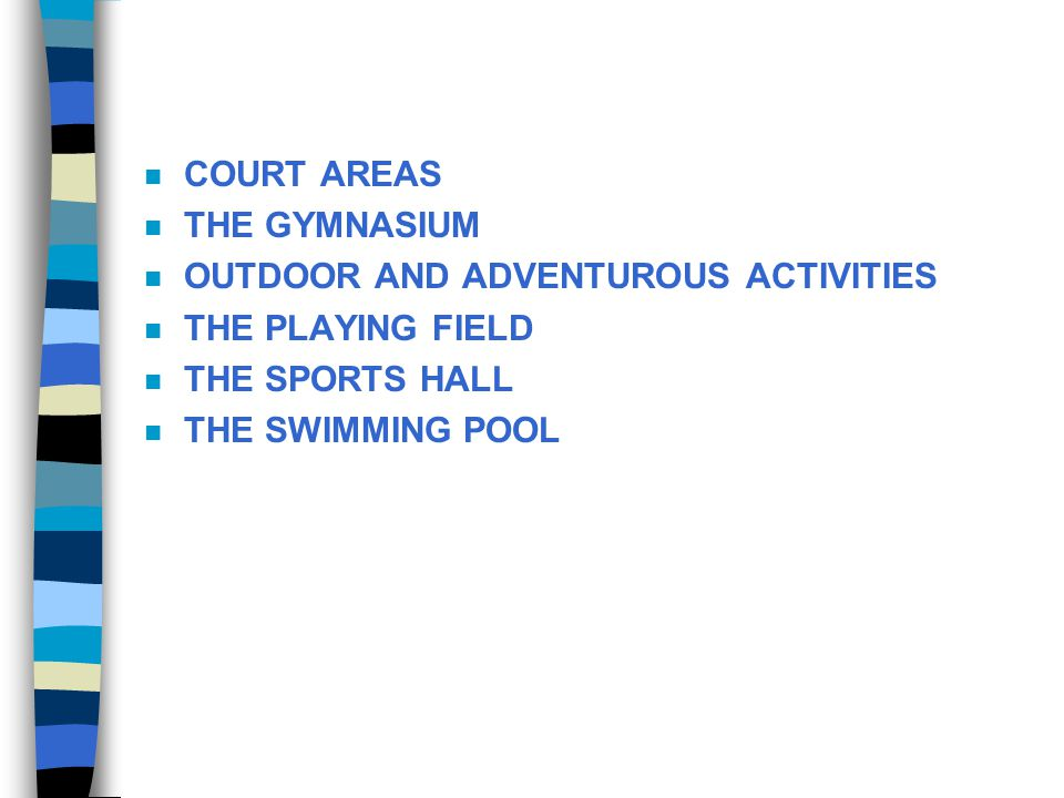 COURT AREAS THE GYMNASIUM. OUTDOOR AND ADVENTUROUS ACTIVITIES. THE PLAYING FIELD. THE SPORTS HALL.