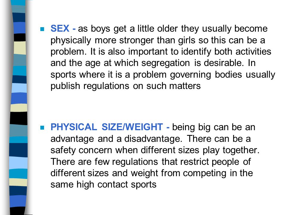 SEX - as boys get a little older they usually become physically more stronger than girls so this can be a problem. It is also important to identify both activities and the age at which segregation is desirable. In sports where it is a problem governing bodies usually publish regulations on such matters