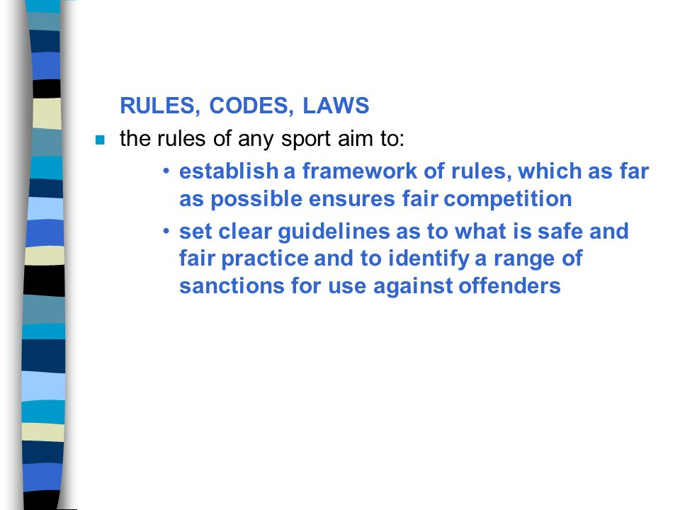 RULES, CODES, LAWS the rules of any sport aim to: establish a framework of rules, which as far as possible ensures fair competition.