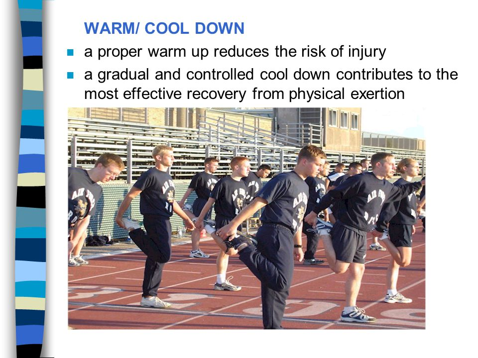 WARM/ COOL DOWN a proper warm up reduces the risk of injury.