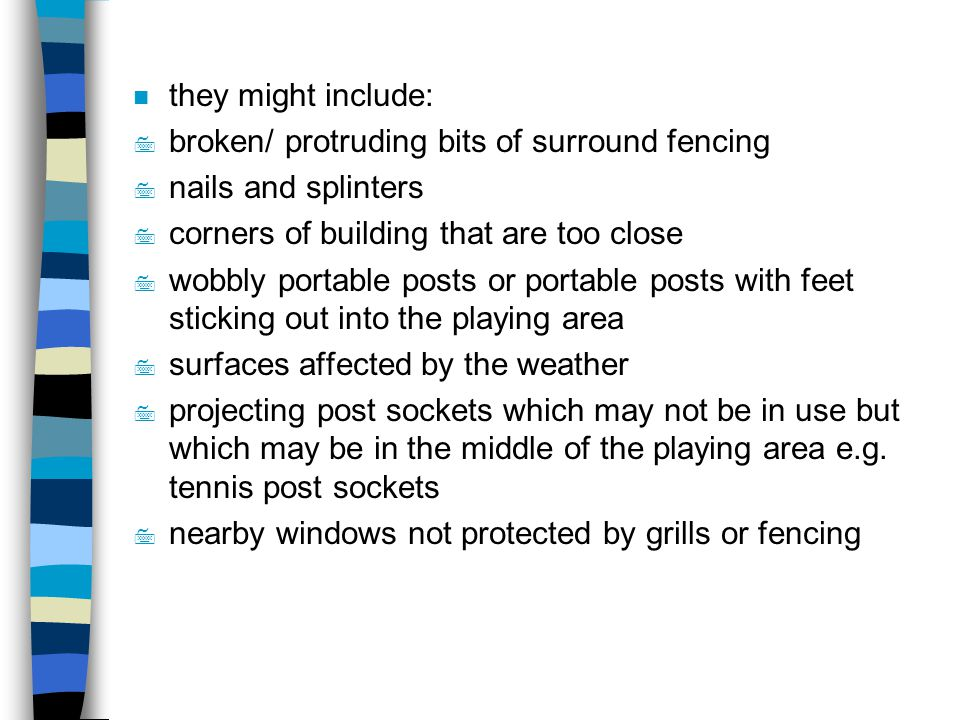 they might include: broken/ protruding bits of surround fencing. nails and splinters. corners of building that are too close.