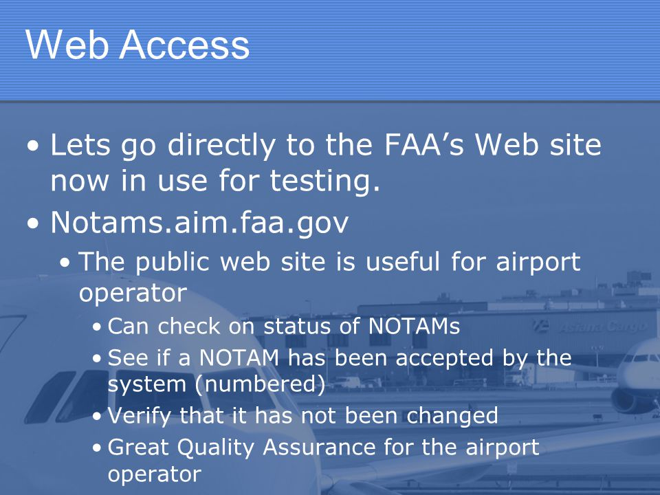 Web Access Lets go directly to the FAA's Web site now in use for testing. Notams.aim.faa.gov. The public web site is useful for airport operator.