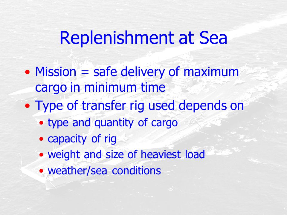 Replenishment at Sea Mission = safe delivery of maximum cargo in minimum time. Type of transfer rig used depends on.