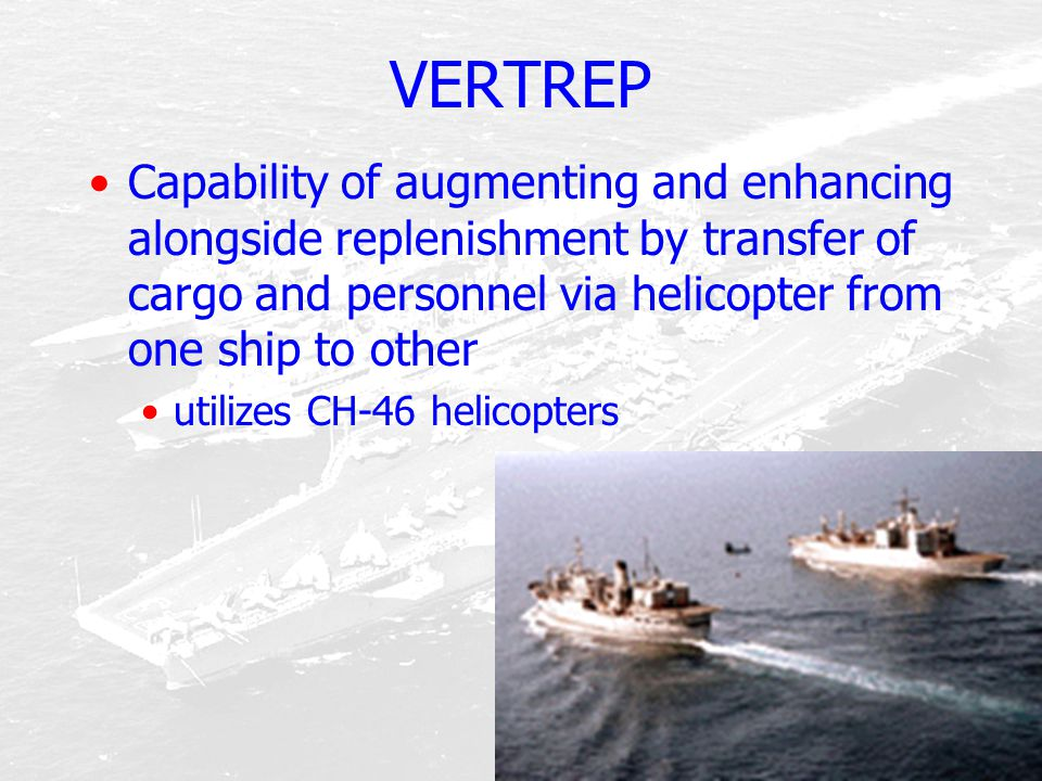 VERTREP Capability of augmenting and enhancing alongside replenishment by transfer of cargo and personnel via helicopter from one ship to other.