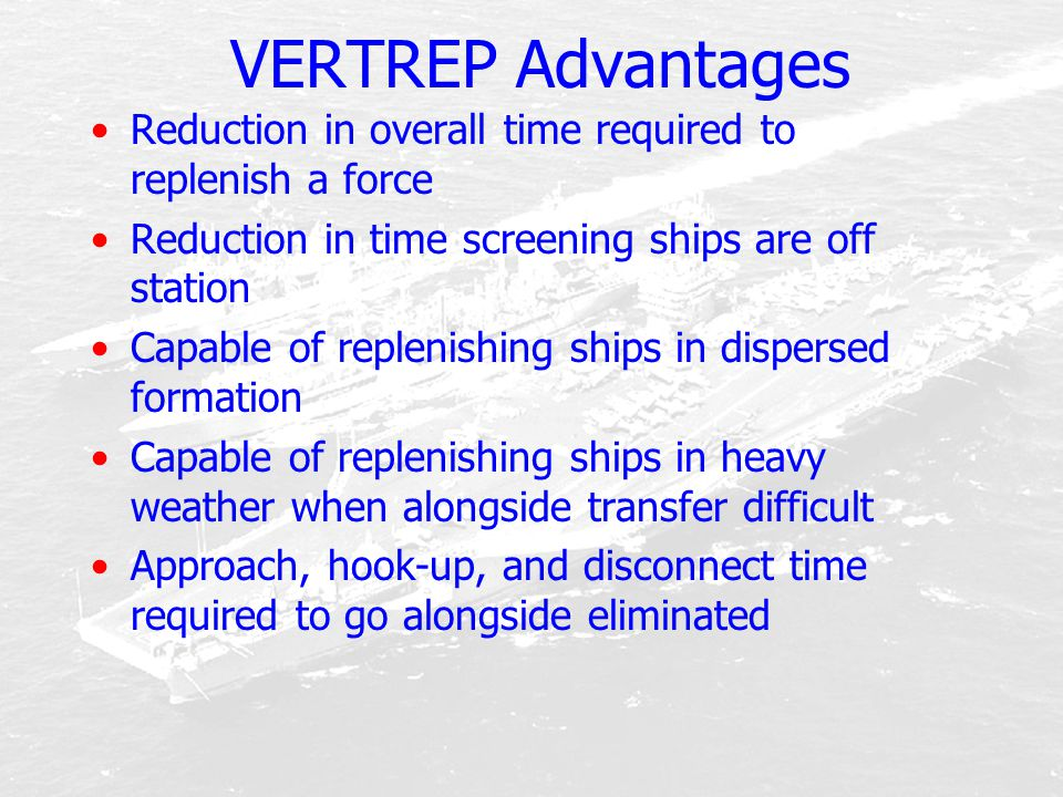 VERTREP Advantages Reduction in overall time required to replenish a force. Reduction in time screening ships are off station.