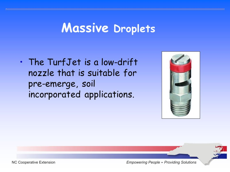 Massive Droplets The TurfJet is a low-drift nozzle that is suitable for pre-emerge, soil incorporated applications.
