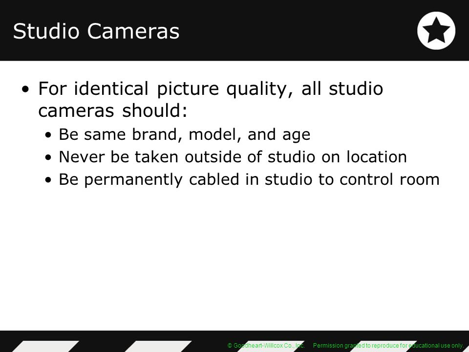 Studio Cameras For identical picture quality, all studio cameras should: Be same brand, model, and age.