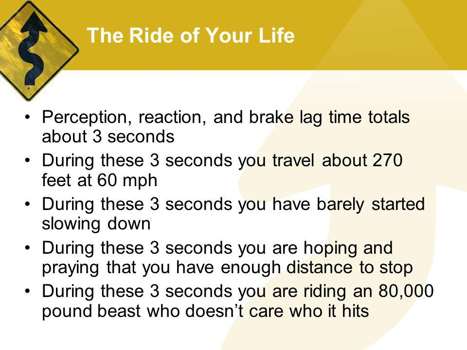 The Ride of Your Life Perception, reaction, and brake lag time totals about 3 seconds. During these 3 seconds you travel about 270 feet at 60 mph.