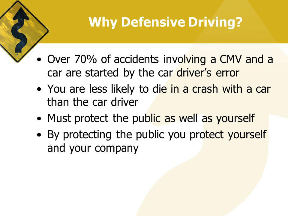 Why Defensive Driving Over 70% of accidents involving a CMV and a car are started by the car driver's error.