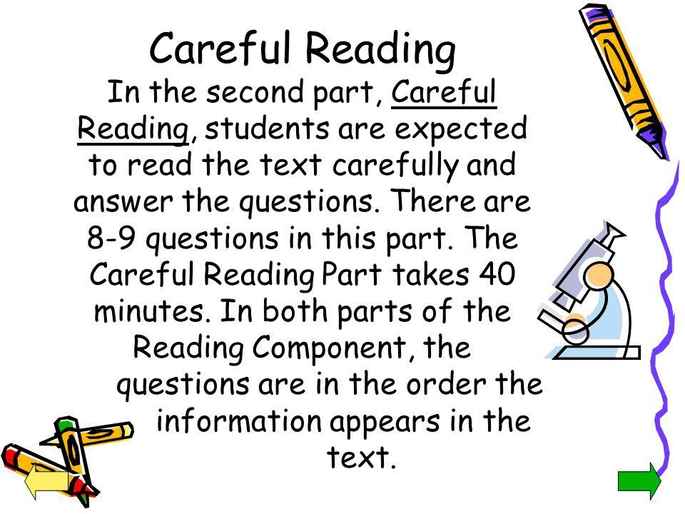 Careful Reading In the second part, Careful Reading, students are expected to read the text carefully and answer the questions. There are 8-9 questions in this part. The Careful Reading Part takes 40 minutes. In both parts of the Reading Component, the questions are in the order the information appears in the text.