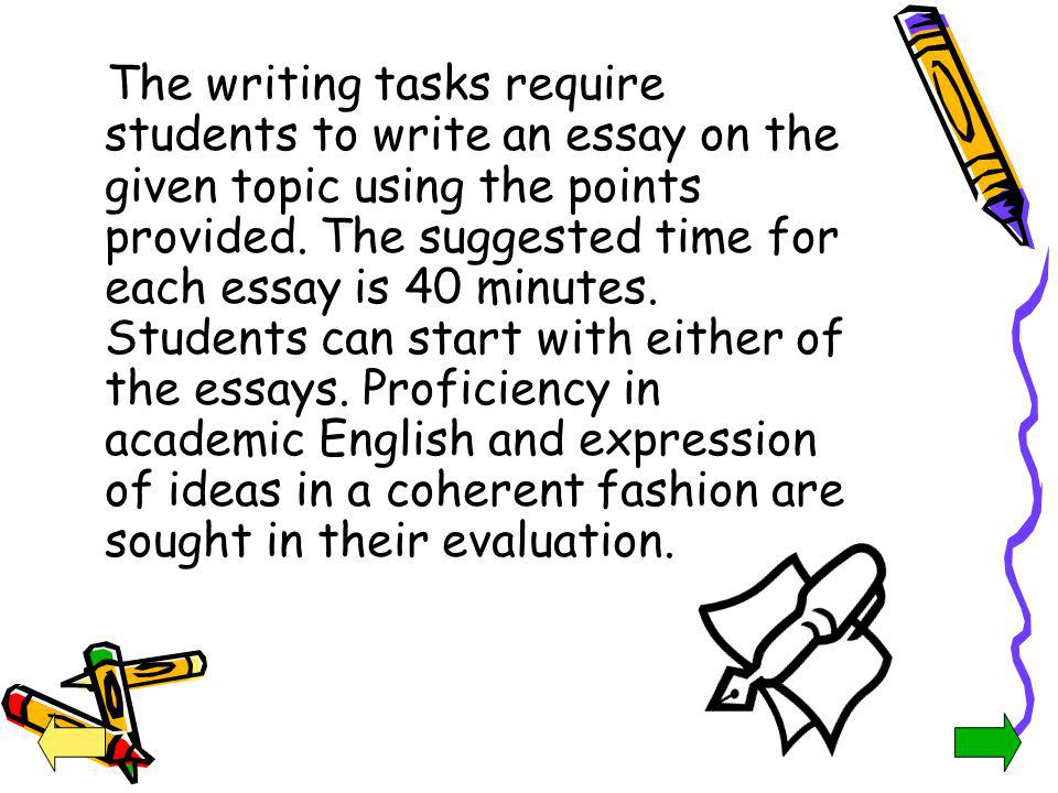The writing tasks require students to write an essay on the given topic using the points provided. The suggested time for each essay is 40 minutes. Students can start with either of the essays. Proficiency in academic English and expression of ideas in a coherent fashion are sought in their evaluation.