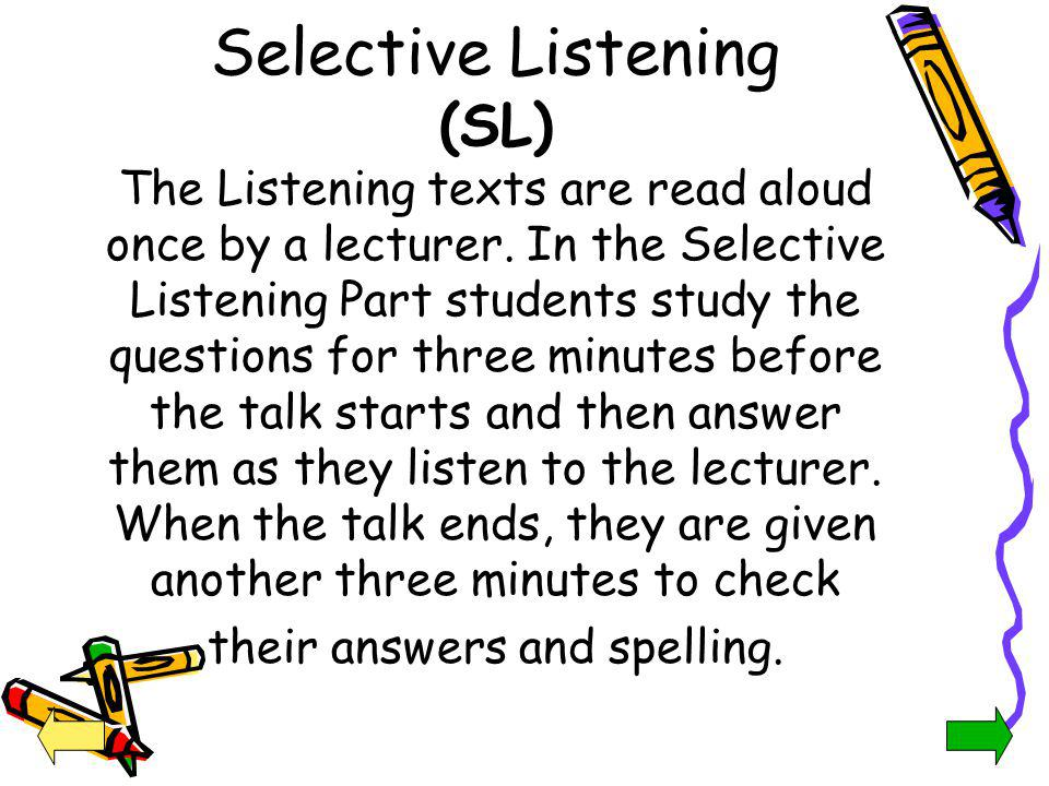 Selective Listening (SL) The Listening texts are read aloud once by a lecturer. In the Selective Listening Part students study the questions for three minutes before the talk starts and then answer them as they listen to the lecturer. When the talk ends, they are given another three minutes to check their answers and spelling.