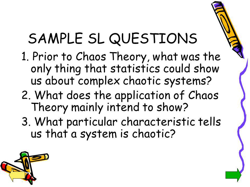 SAMPLE SL QUESTIONS 1. Prior to Chaos Theory, what was the only thing that statistics could show us about complex chaotic systems