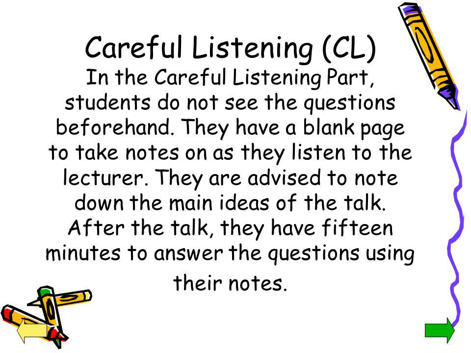 Careful Listening (CL) In the Careful Listening Part, students do not see the questions beforehand. They have a blank page to take notes on as they listen to the lecturer. They are advised to note down the main ideas of the talk. After the talk, they have fifteen minutes to answer the questions using their notes.