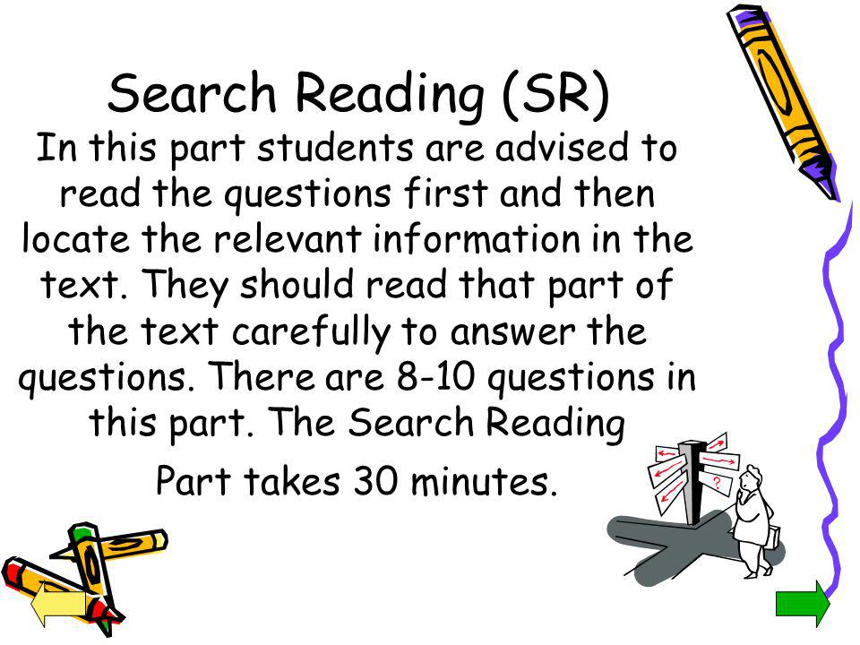 Search Reading (SR) In this part students are advised to read the questions first and then locate the relevant information in the text. They should read that part of the text carefully to answer the questions. There are 8-10 questions in this part. The Search Reading Part takes 30 minutes.