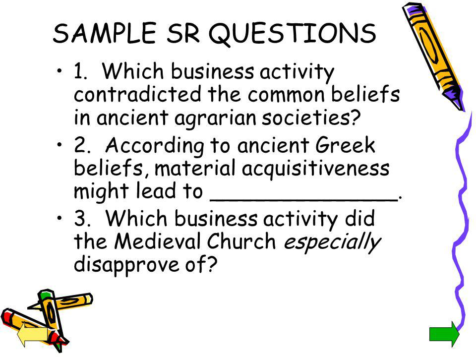 SAMPLE SR QUESTIONS 1. Which business activity contradicted the common beliefs in ancient agrarian societies
