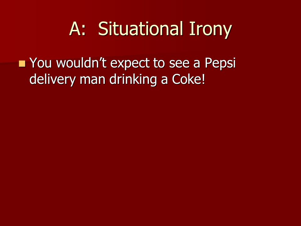 A: Situational Irony You wouldn't expect to see a Pepsi delivery man drinking a Coke!