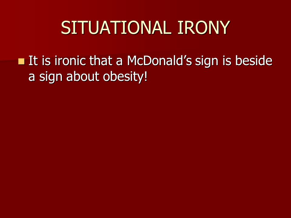 SITUATIONAL IRONY It is ironic that a McDonald's sign is beside a sign about obesity!
