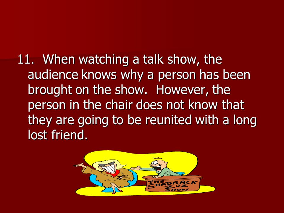 11. When watching a talk show, the audience knows why a person has been brought on the show.