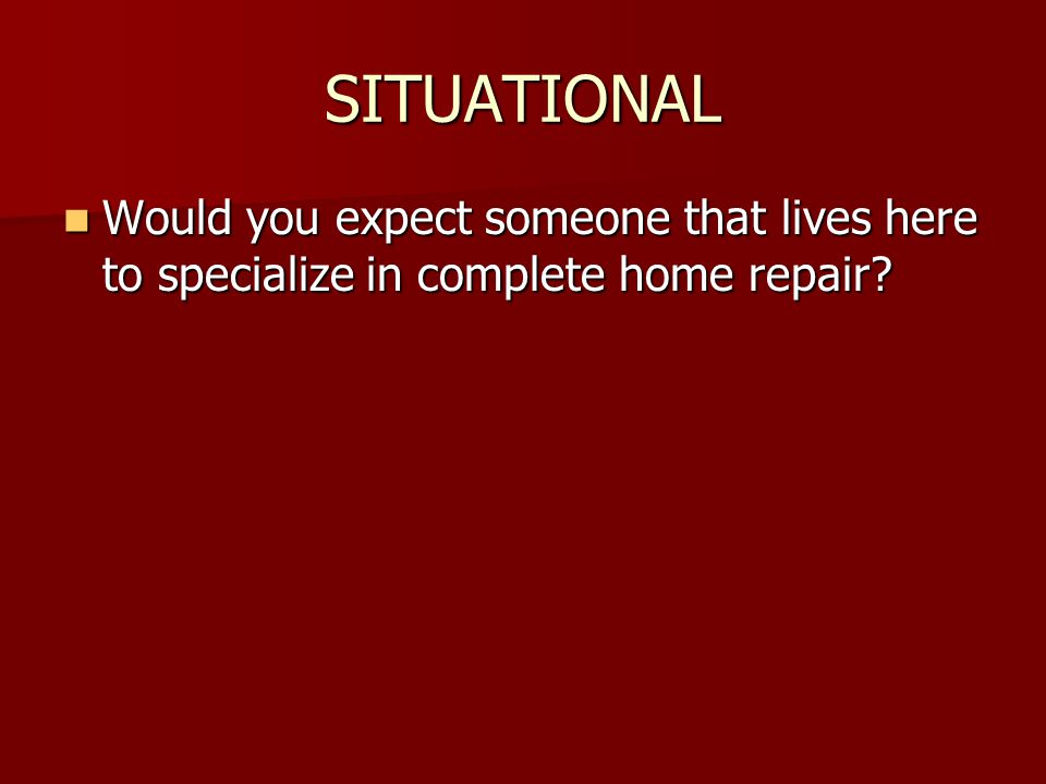 SITUATIONAL Would you expect someone that lives here to specialize in complete home repair