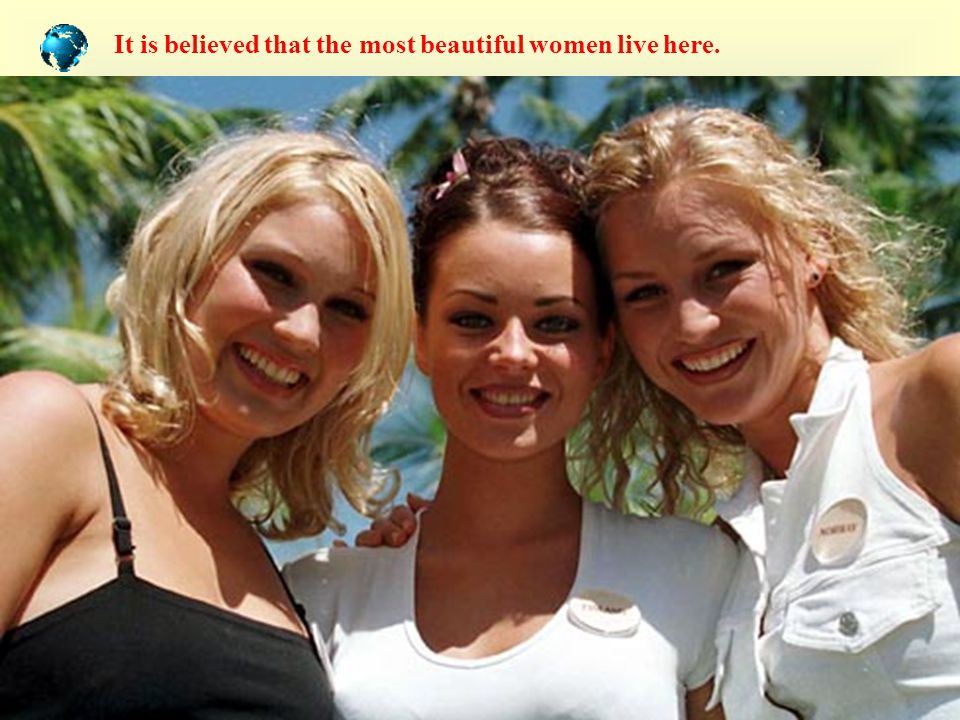 It is believed that the most beautiful women live here.