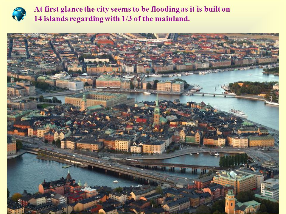 At first glance the city seems to be flooding as it is built on 14 islands regarding with 1/3 of the mainland.