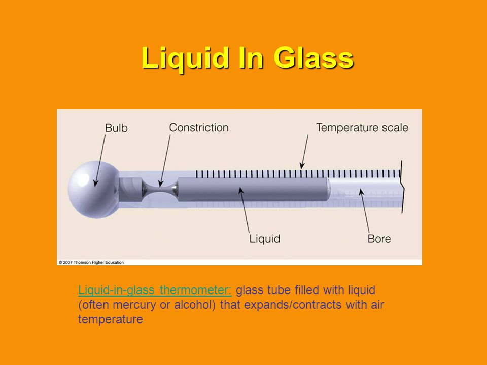 Liquid In Glass Liquid-in-glass thermometer: glass tube filled with liquid (often mercury or alcohol) that expands/contracts with air temperature.