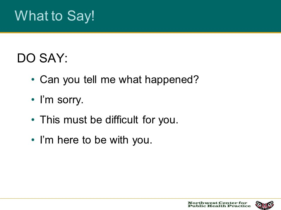 What to Say! DO SAY: Can you tell me what happened I'm sorry.