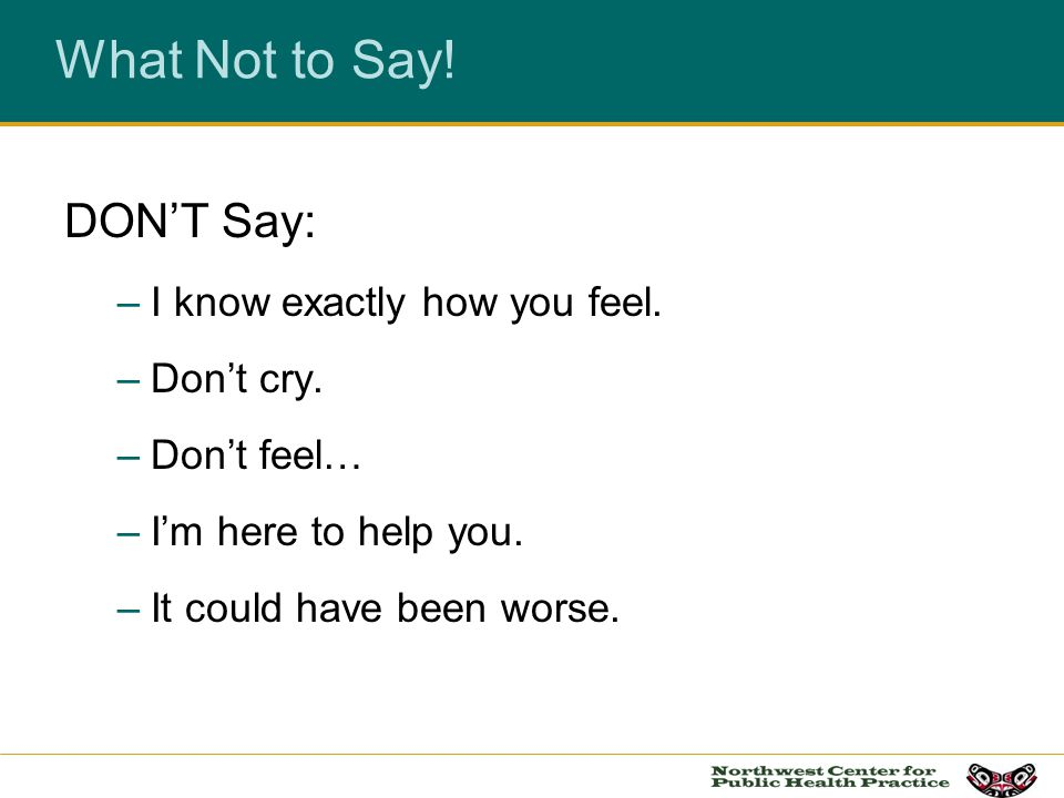 What Not to Say! DON'T Say: I know exactly how you feel. Don't cry.