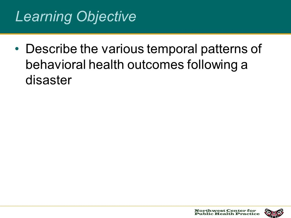 Learning Objective Describe the various temporal patterns of behavioral health outcomes following a disaster.