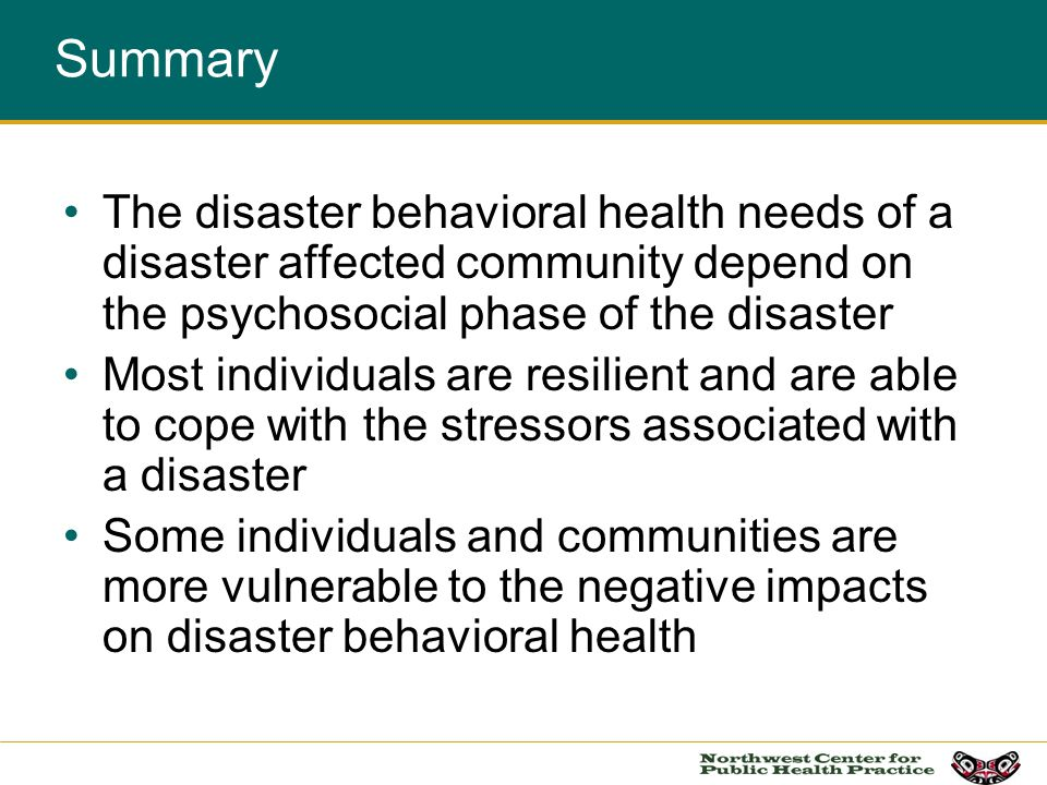 Summary The disaster behavioral health needs of a disaster affected community depend on the psychosocial phase of the disaster.