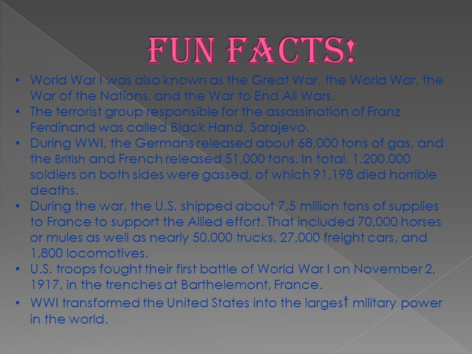 Fun Facts! World War I was also known as the Great War, the World War, the War of the Nations, and the War to End All Wars.