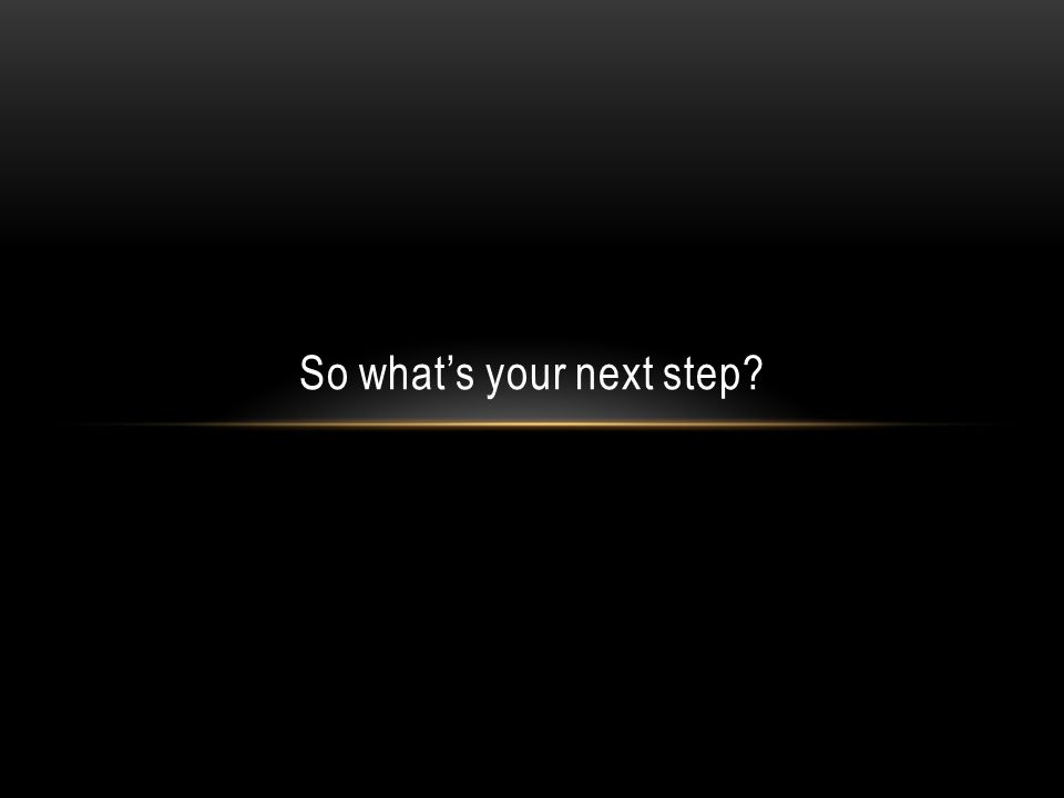 So what's your next step