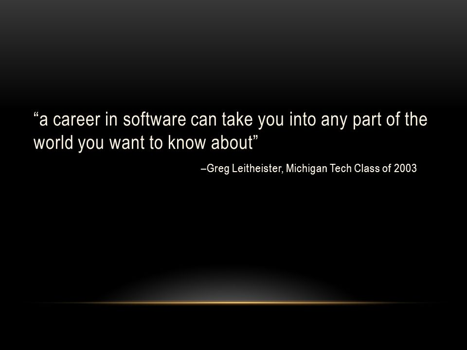a career in software can take you into any part of the world you want to know about –Greg Leitheister, Michigan Tech Class of 2003