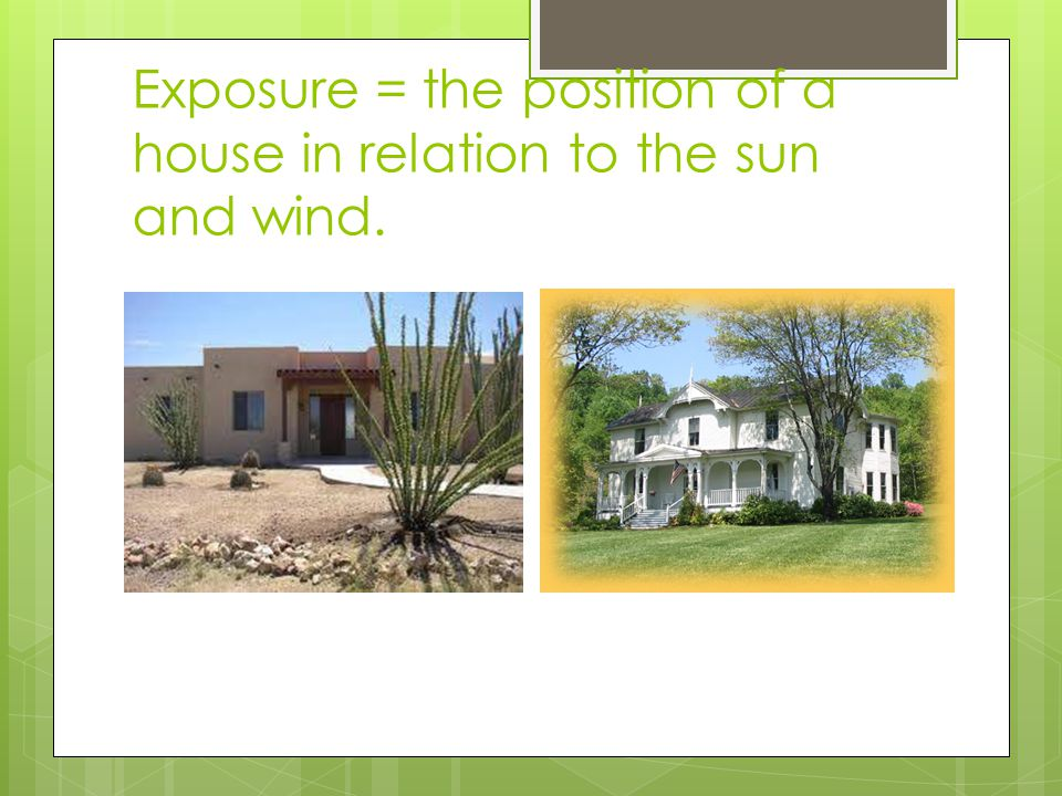 Exposure = the position of a house in relation to the sun and wind.