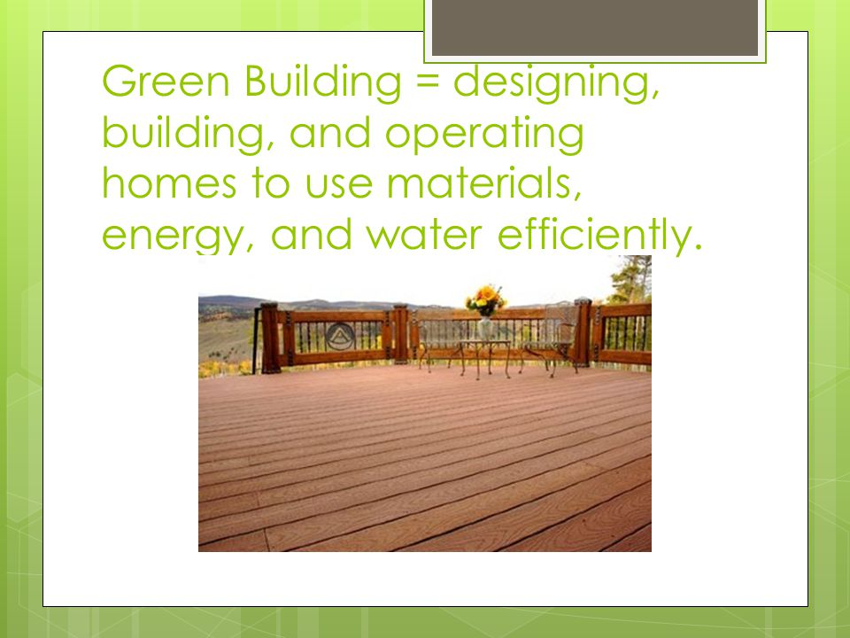 Green Building = designing, building, and operating homes to use materials, energy, and water efficiently.