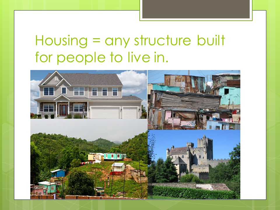 Housing = any structure built for people to live in.