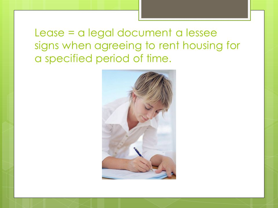 Lease = a legal document a lessee signs when agreeing to rent housing for a specified period of time.