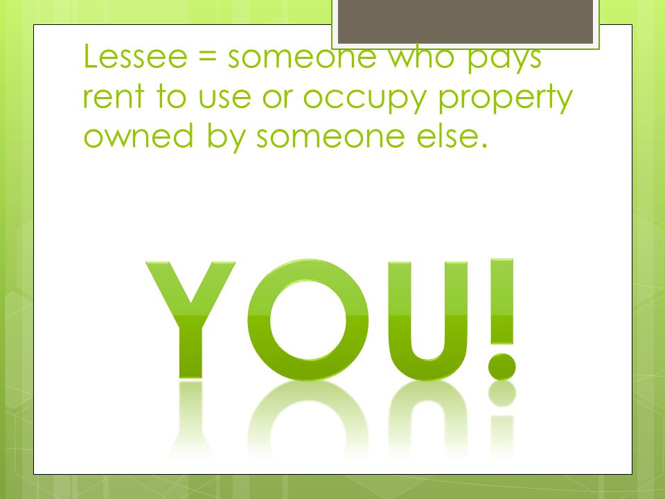 Lessee = someone who pays rent to use or occupy property owned by someone else.