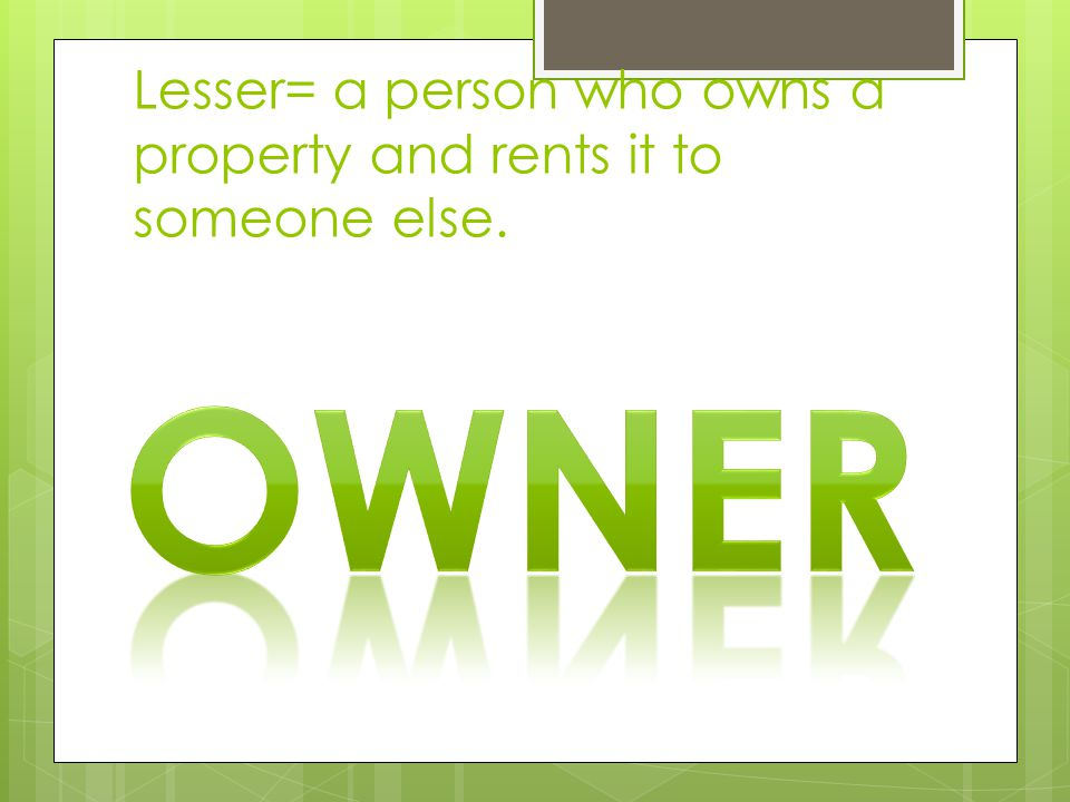 Lesser= a person who owns a property and rents it to someone else.