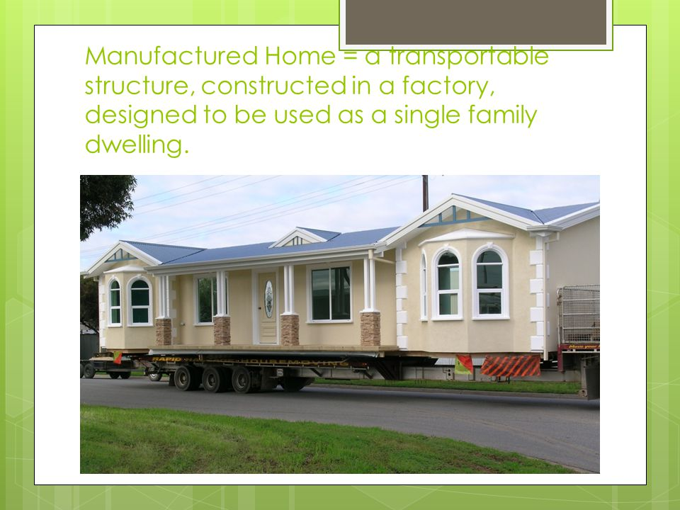 Manufactured Home = a transportable structure, constructed in a factory, designed to be used as a single family dwelling.