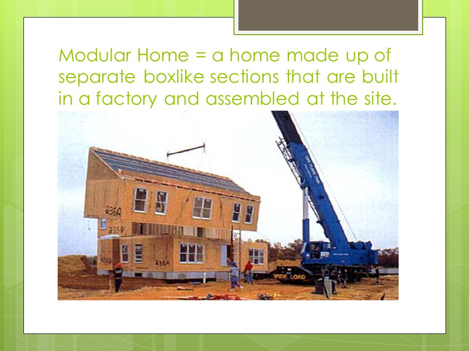 Modular Home = a home made up of separate boxlike sections that are built in a factory and assembled at the site.