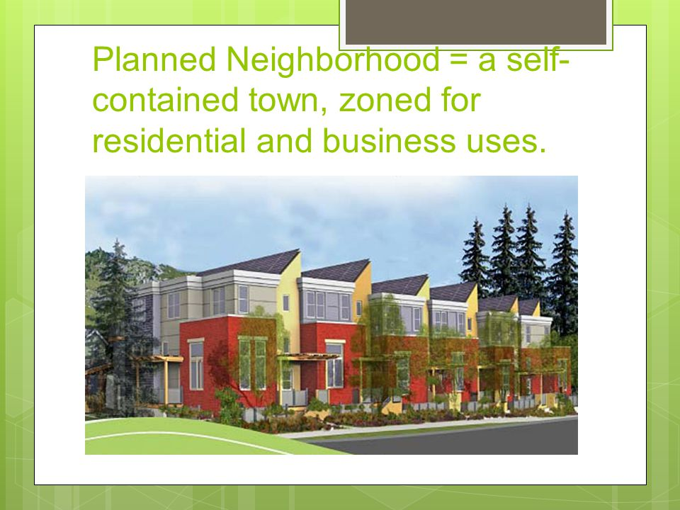 Planned Neighborhood = a self-contained town, zoned for residential and business uses.