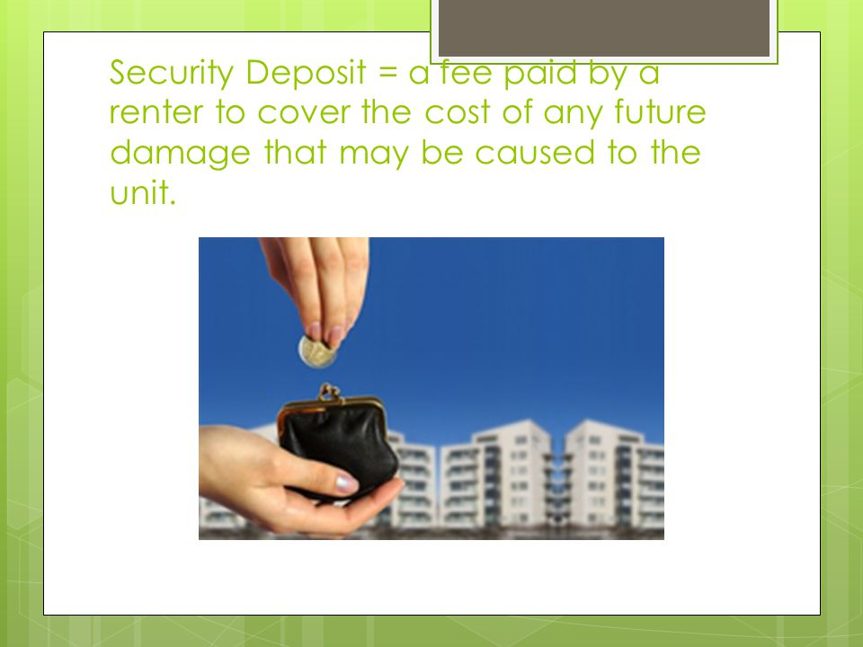 Security Deposit = a fee paid by a renter to cover the cost of any future damage that may be caused to the unit.