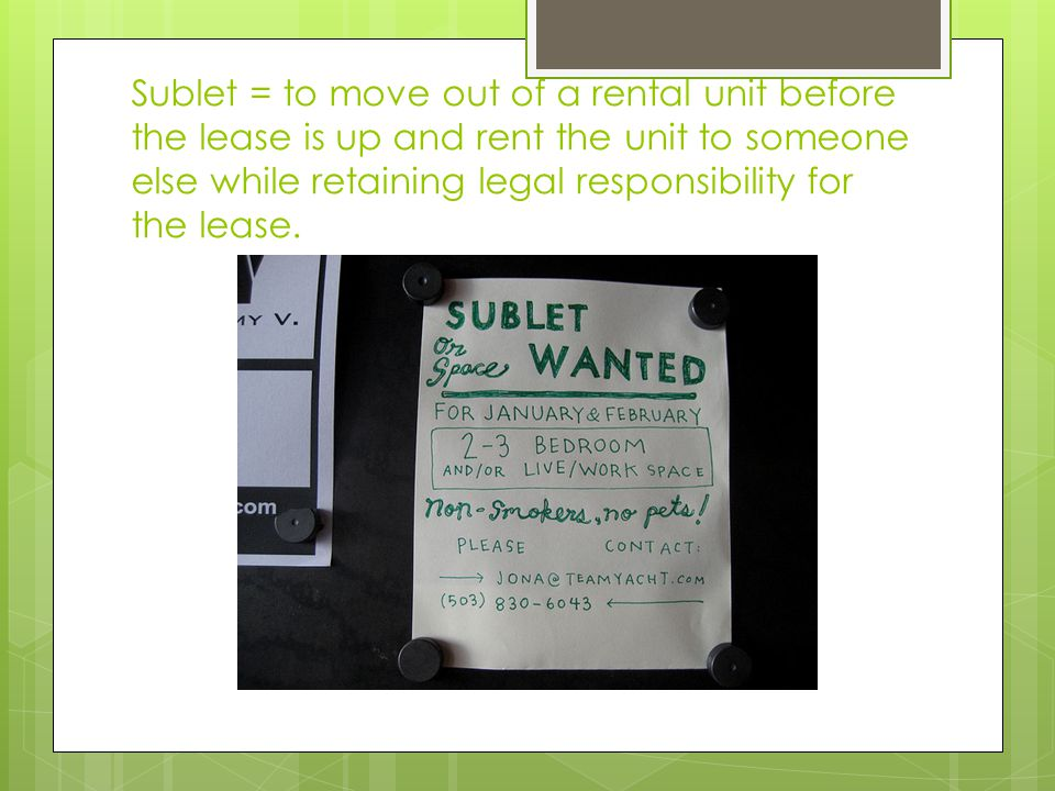 Sublet = to move out of a rental unit before the lease is up and rent the unit to someone else while retaining legal responsibility for the lease.